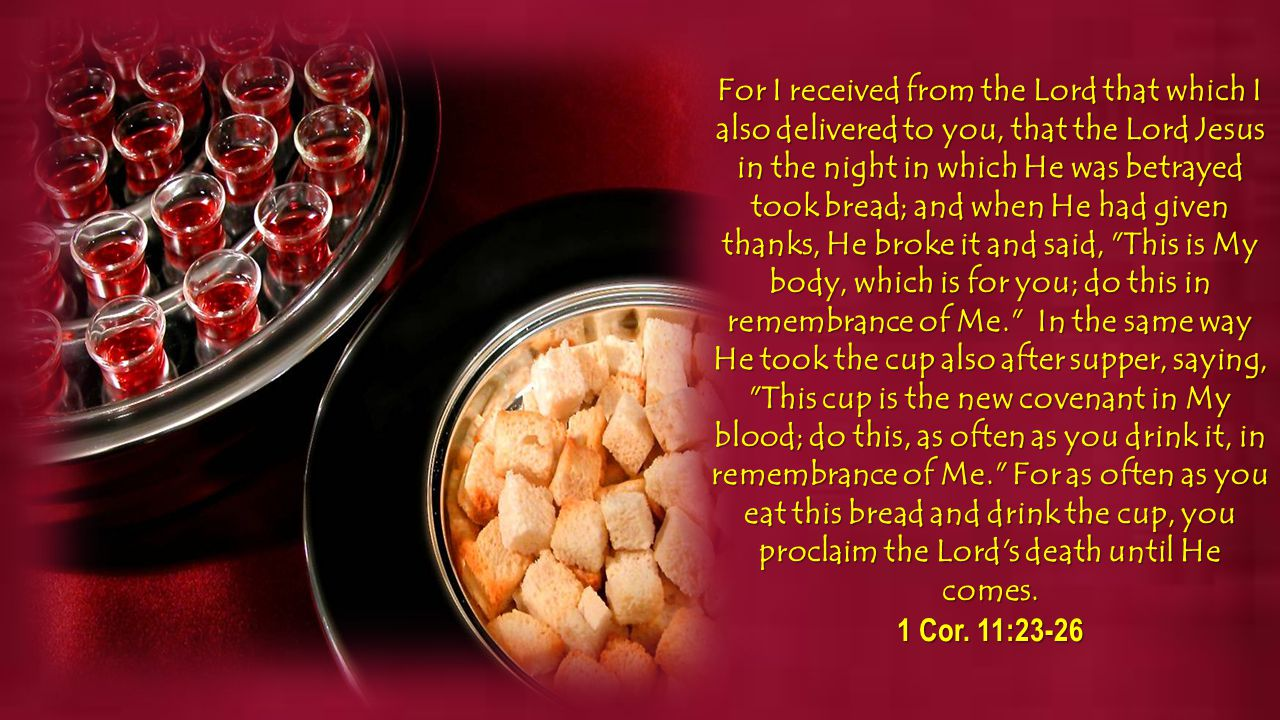 For I received from the Lord that which I also delivered to you, that the Lord Jesus in the night in which He was betrayed took bread; and when He had given thanks, He broke it and said, This is My body, which is for you; do this in remembrance of Me. In the same way He took the cup also after supper, saying, This cup is the new covenant in My blood; do this, as often as you drink it, in remembrance of Me. For as often as you eat this bread and drink the cup, you proclaim the Lord s death until He comes.