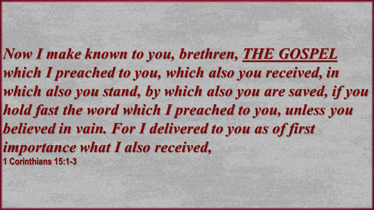 Now I make known to you, brethren, THE GOSPEL which I preached to you, which also you received, in which also you stand, by which also you are saved, if you hold fast the word which I preached to you, unless you believed in vain.