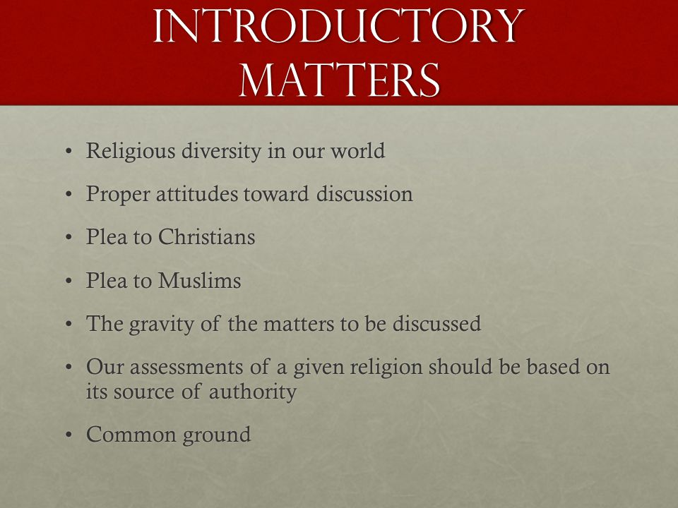 Introductory matters Religious diversity in our worldReligious diversity in our world Proper attitudes toward discussionProper attitudes toward discussion Plea to ChristiansPlea to Christians Plea to MuslimsPlea to Muslims The gravity of the matters to be discussedThe gravity of the matters to be discussed Our assessments of a given religion should be based on its source of authorityOur assessments of a given religion should be based on its source of authority Common groundCommon ground