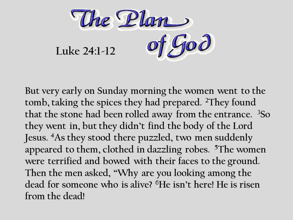 Luke 24:1-12 But very early on Sunday morning the women went to the tomb, taking the spices they had prepared.