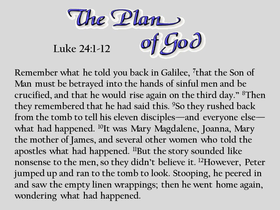 Luke 24:1-12 Remember what he told you back in Galilee, 7 that the Son of Man must be betrayed into the hands of sinful men and be crucified, and that he would rise again on the third day. 8 Then they remembered that he had said this.