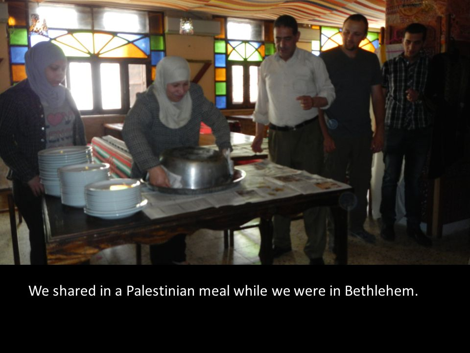 We shared in a Palestinian meal while we were in Bethlehem.
