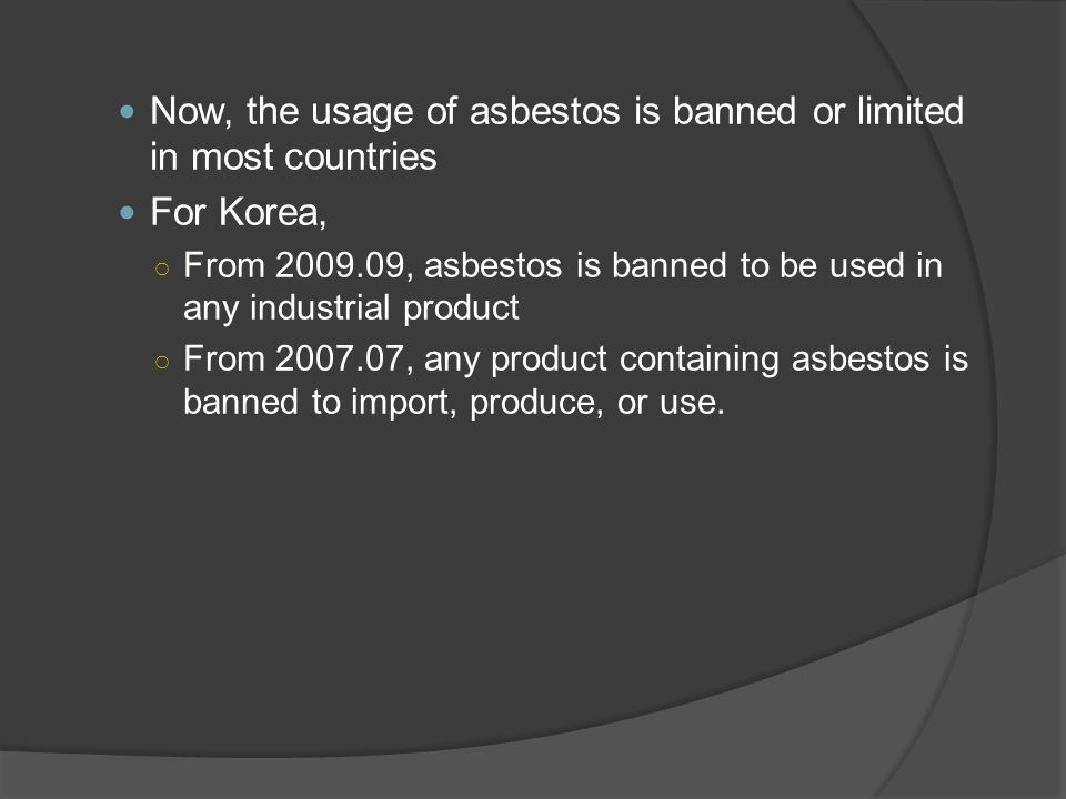 Now, the usage of asbestos is banned or limited in most countries For Korea, ○ From 2009.09, asbestos is banned to be used in any industrial product ○ From 2007.07, any product containing asbestos is banned to import, produce, or use.
