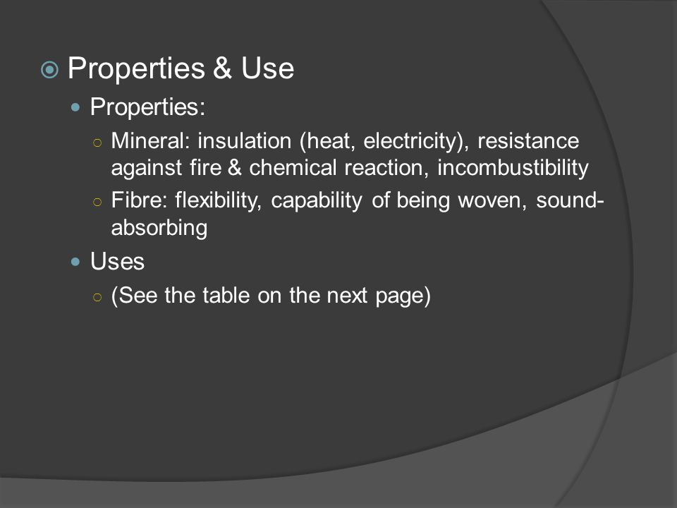  Properties & Use Properties: ○ Mineral: insulation (heat, electricity), resistance against fire & chemical reaction, incombustibility ○ Fibre: flexibility, capability of being woven, sound- absorbing Uses ○ (See the table on the next page)