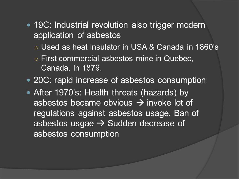 19C: Industrial revolution also trigger modern application of asbestos ○ Used as heat insulator in USA & Canada in 1860's ○ First commercial asbestos