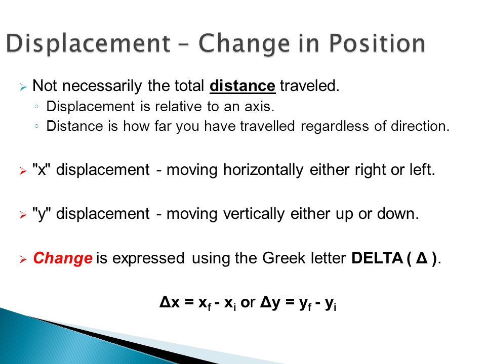 Displacement – Change in Position  Not necessarily the total distance traveled. ◦ Displacement is relative to an axis. ◦ Distance is how far you have