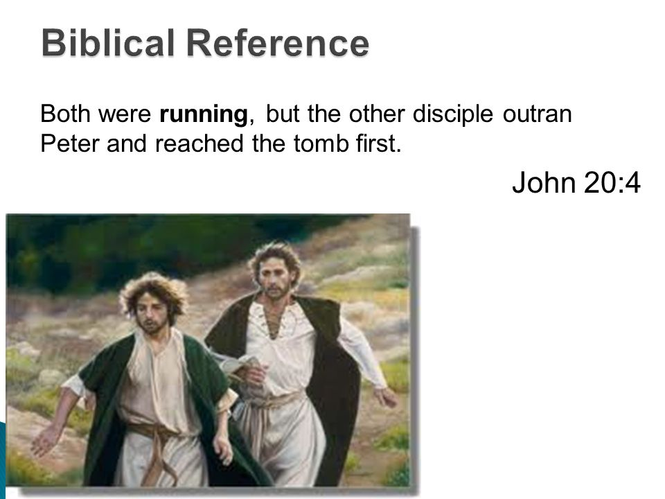 Both were running, but the other disciple outran Peter and reached the tomb first. John 20:4