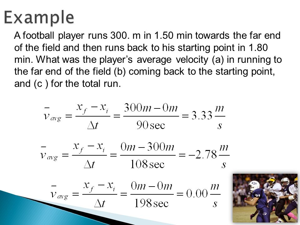Example A football player runs 300. m in 1.50 min towards the far end of the field and then runs back to his starting point in 1.80 min. What was the