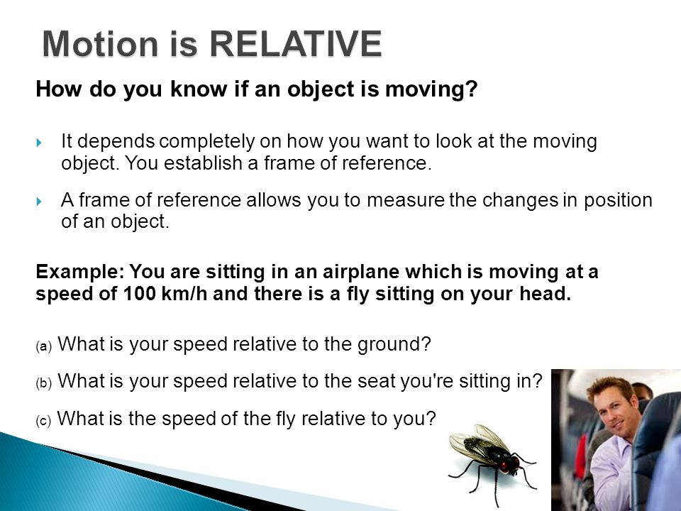 How do you know if an object is moving?  It depends completely on how you want to look at the moving object. You establish a frame of reference.  A