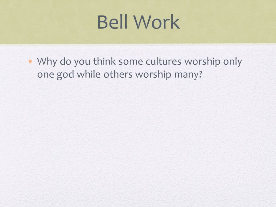 Bell Work Why do you think some cultures worship only one god while others worship many
