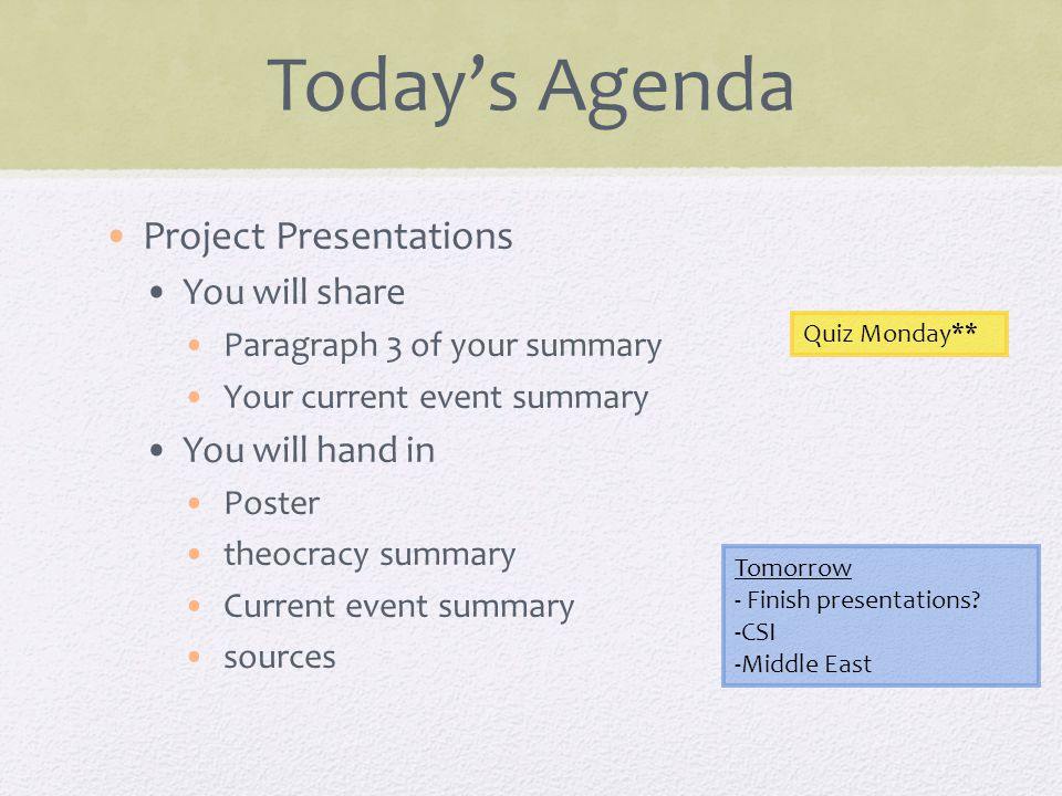 Today's Agenda Project Presentations You will share Paragraph 3 of your summary Your current event summary You will hand in Poster theocracy summary Current event summary sources Quiz Monday** Tomorrow - Finish presentations.