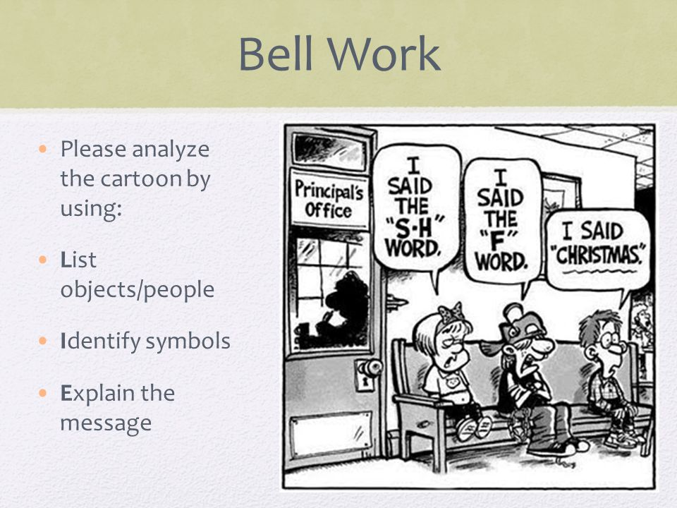 Bell Work Please analyze the cartoon by using: List objects/people Identify symbols Explain the message