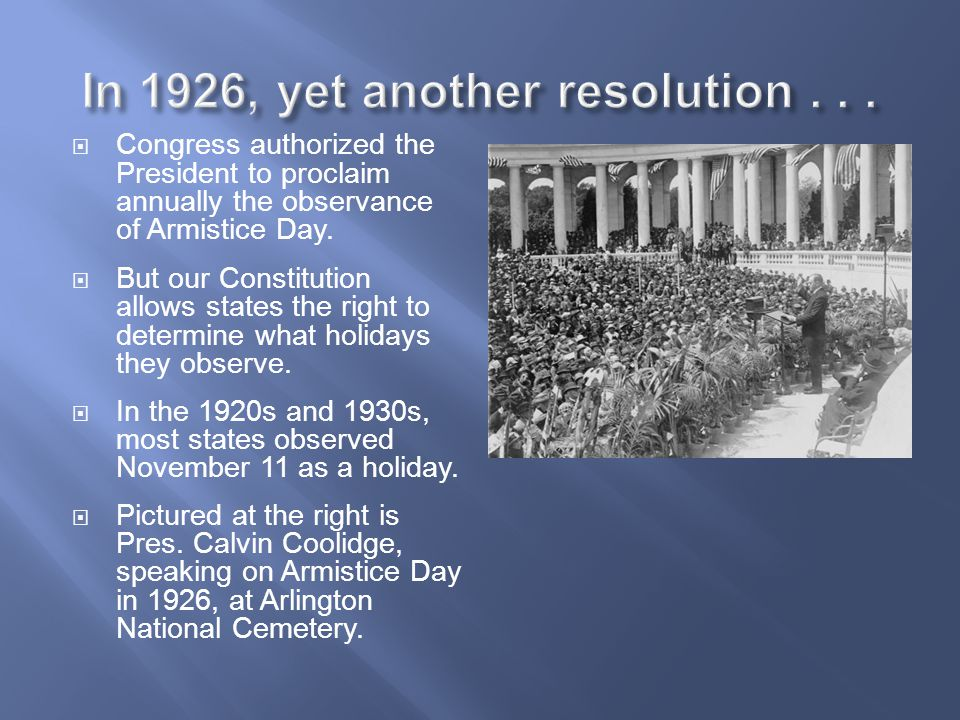  Congress authorized the President to proclaim annually the observance of Armistice Day.  But our Constitution allows states the right to determine