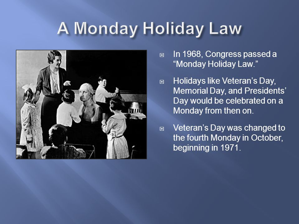 """ In 1968, Congress passed a """"Monday Holiday Law.""""  Holidays like Veteran's Day, Memorial Day, and Presidents' Day would be celebrated on a Monday fr"""