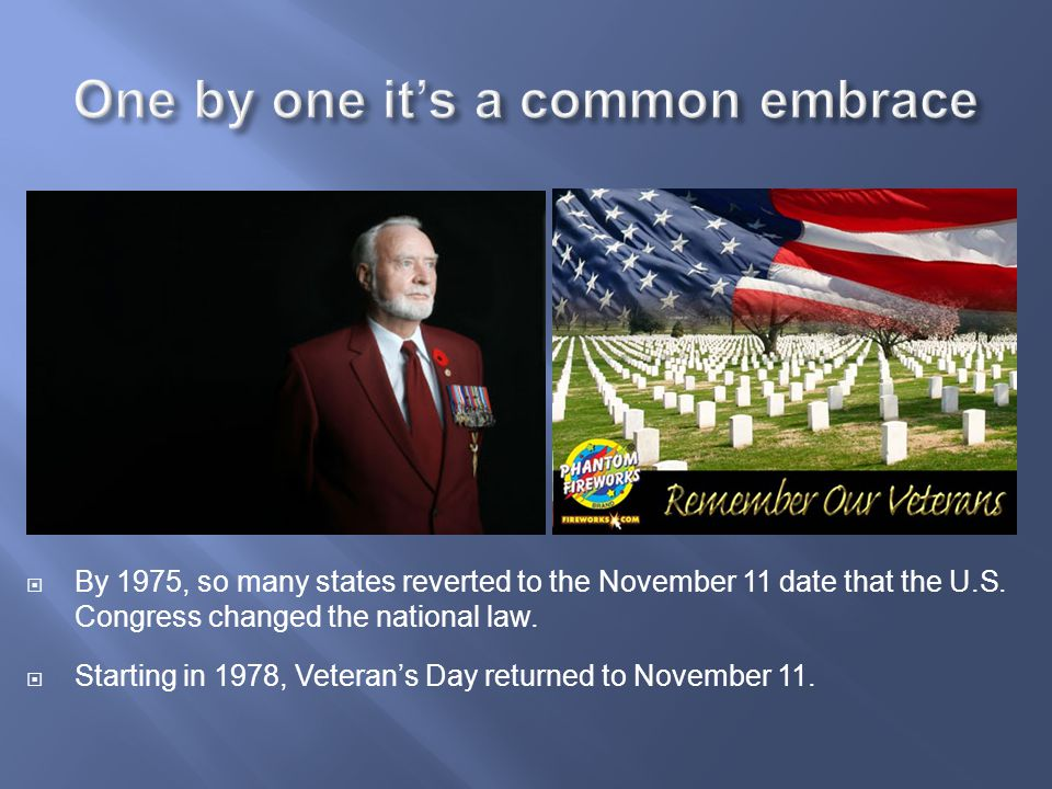 By 1975, so many states reverted to the November 11 date that the U.S. Congress changed the national law.  Starting in 1978, Veteran's Day returned