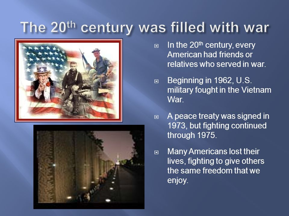  In the 20 th century, every American had friends or relatives who served in war.  Beginning in 1962, U.S. military fought in the Vietnam War.  A p