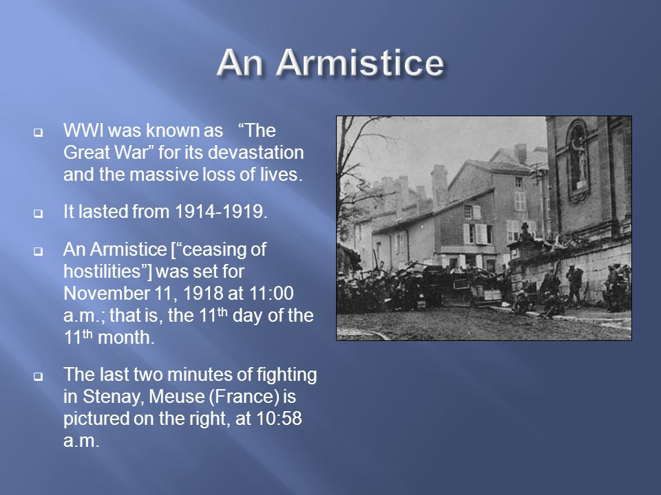 """ WWI was known as """"The Great War"""" for its devastation and the massive loss of lives.  It lasted from 1914-1919.  An Armistice [""""ceasing of hostilit"""