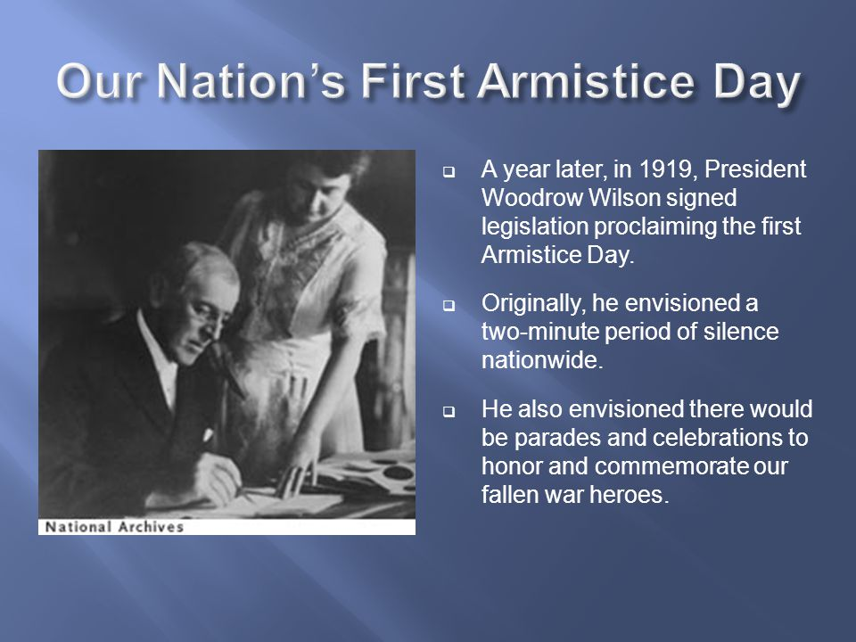  A year later, in 1919, President Woodrow Wilson signed legislation proclaiming the first Armistice Day.  Originally, he envisioned a two-minute per