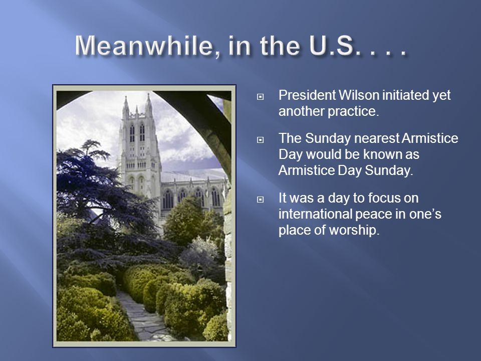  President Wilson initiated yet another practice.  The Sunday nearest Armistice Day would be known as Armistice Day Sunday.  It was a day to focus