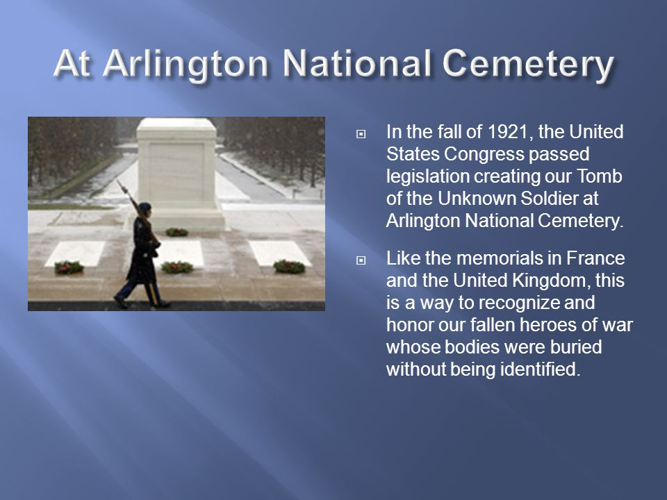  In the fall of 1921, the United States Congress passed legislation creating our Tomb of the Unknown Soldier at Arlington National Cemetery.  Like t