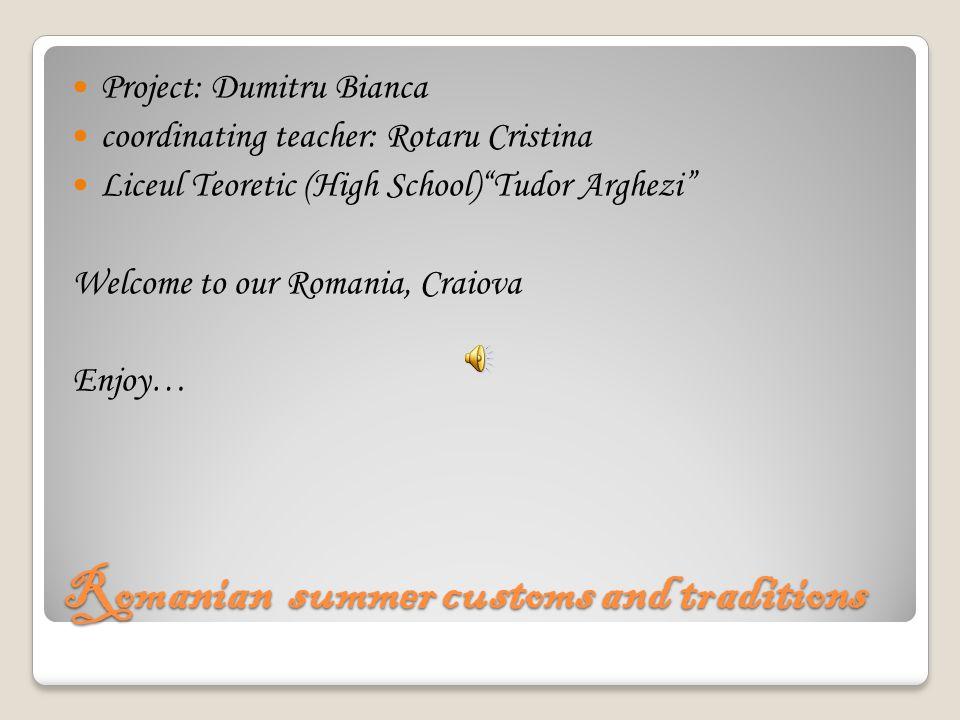 Romanian summer customs and traditions Project: Dumitru Bianca coordinating teacher: Rotaru Cristina Liceul Teoretic (High School) Tudor Arghezi Welcome to our Romania, Craiova Enjoy…