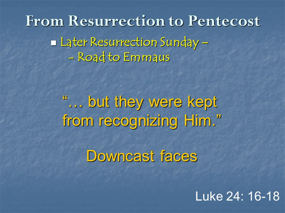 "From Resurrection to Pentecost Later Resurrection Sunday – Later Resurrection Sunday – - Road to Emmaus - Road to Emmaus Luke 24: 16-18 ""… but they we"