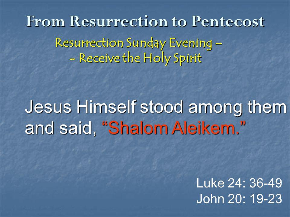 From Resurrection to Pentecost Resurrection Sunday Evening – Resurrection Sunday Evening – - Receive the Holy Spirit - Receive the Holy Spirit Jesus Himself stood among them and said, Shalom Aleikem. Luke 24: 36-49 John 20: 19-23