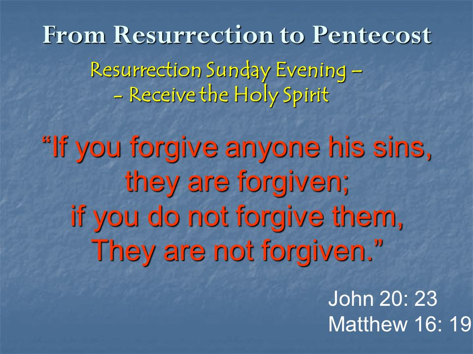 From Resurrection to Pentecost Resurrection Sunday Evening – Resurrection Sunday Evening – - Receive the Holy Spirit - Receive the Holy Spirit If you forgive anyone his sins, they are forgiven; if you do not forgive them, They are not forgiven. John 20: 23 Matthew 16: 19
