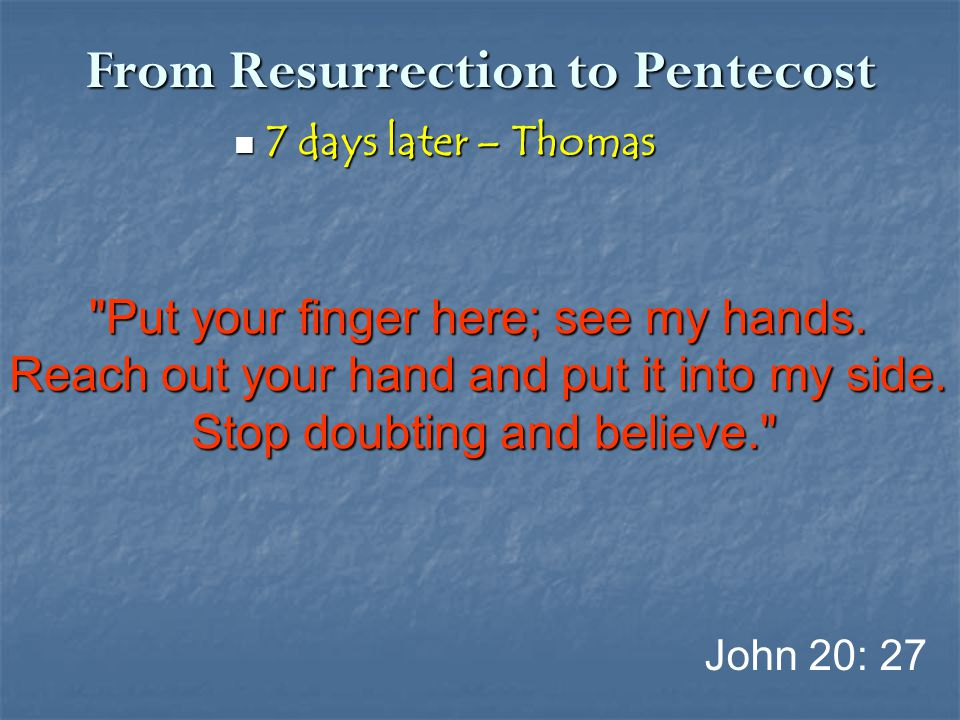 From Resurrection to Pentecost 7 days later – Thomas 7 days later – Thomas John 20: 27