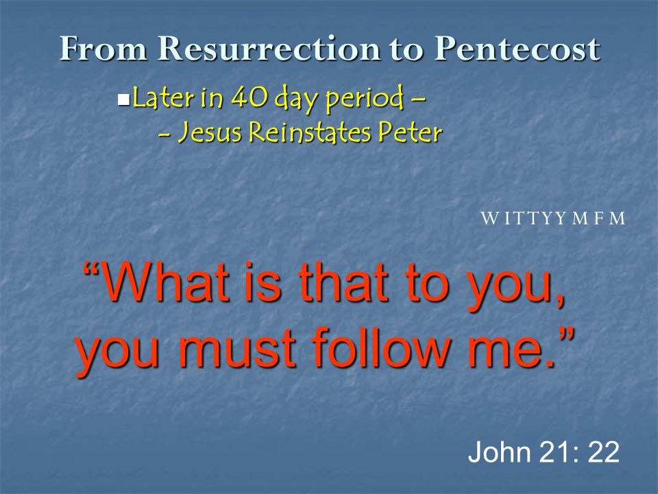 From Resurrection to Pentecost Later in 40 day period – Later in 40 day period – - Jesus Reinstates Peter - Jesus Reinstates Peter John 21: 22 W I T T