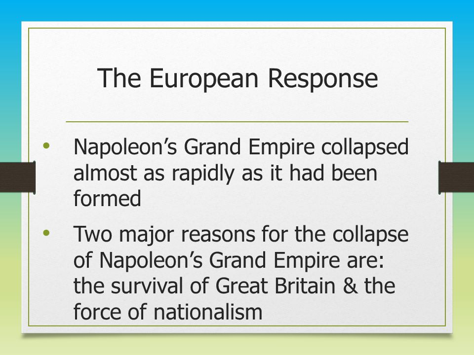 The European Response Napoleon's Grand Empire collapsed almost as rapidly as it had been formed Two major reasons for the collapse of Napoleon's Grand Empire are: the survival of Great Britain & the force of nationalism