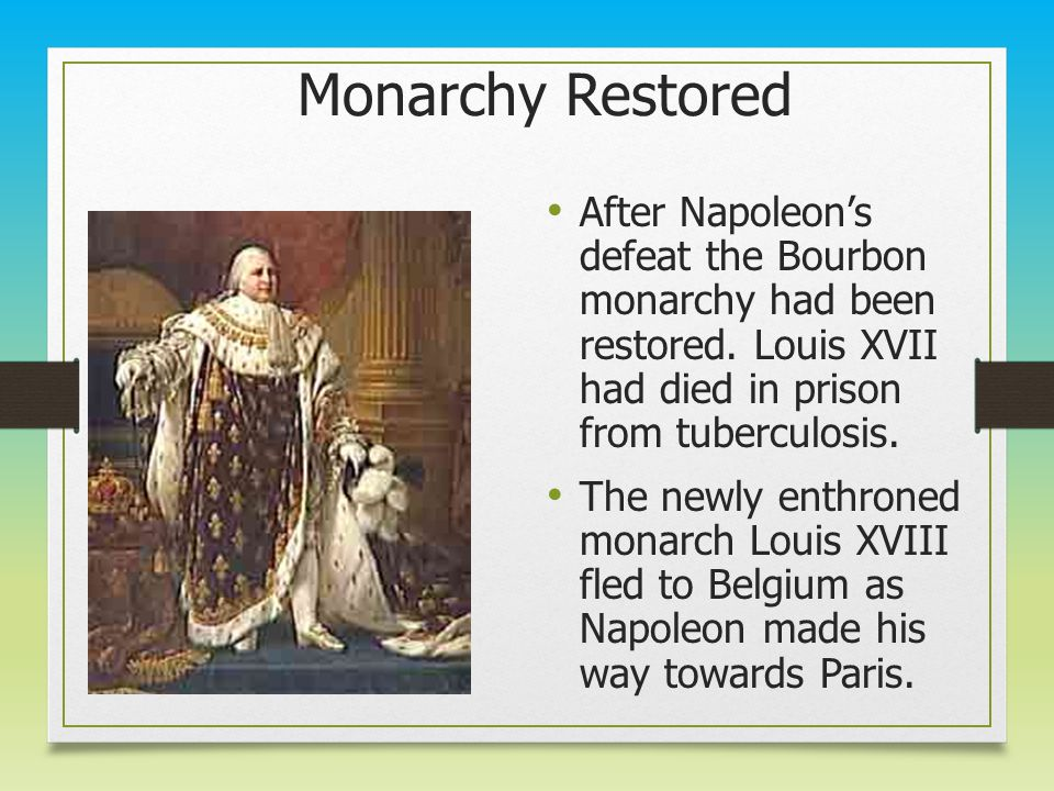 Monarchy Restored After Napoleon's defeat the Bourbon monarchy had been restored. Louis XVII had died in prison from tuberculosis. The newly enthroned