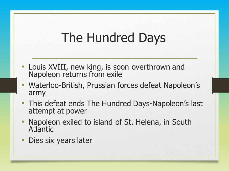 The Hundred Days Louis XVIII, new king, is soon overthrown and Napoleon returns from exile Waterloo-British, Prussian forces defeat Napoleon's army This defeat ends The Hundred Days-Napoleon's last attempt at power Napoleon exiled to island of St.