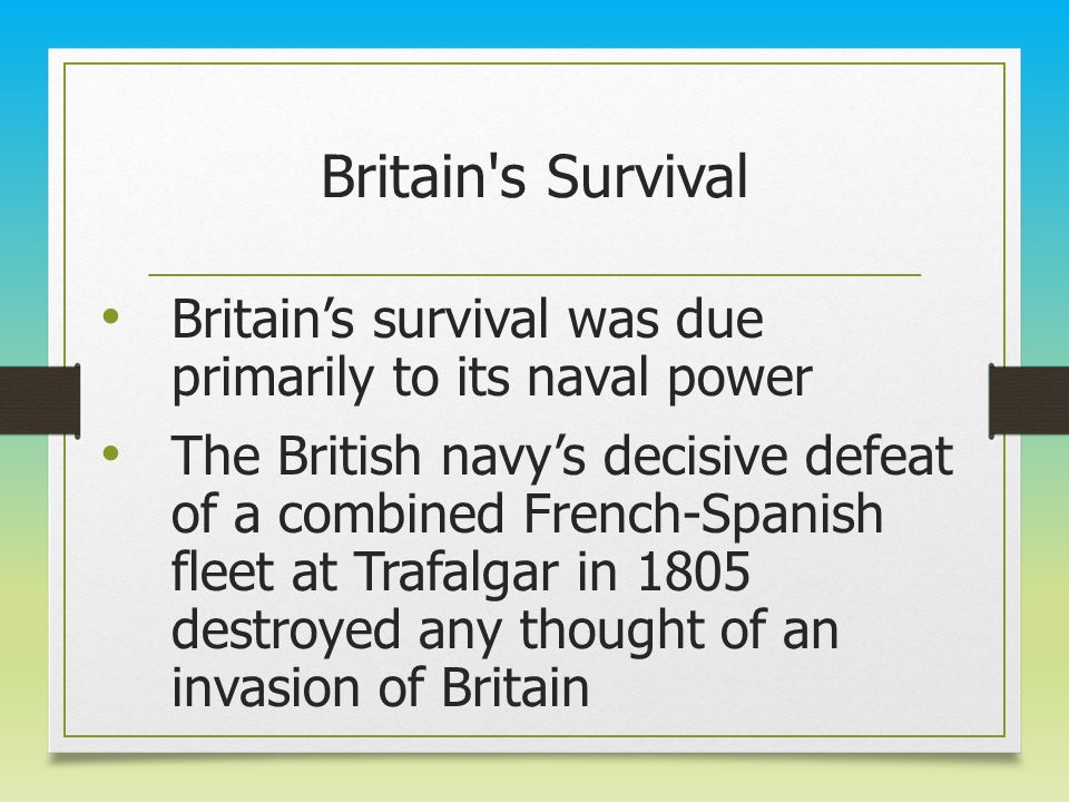 Britain's Survival Britain's survival was due primarily to its naval power The British navy's decisive defeat of a combined French-Spanish fleet at Tr