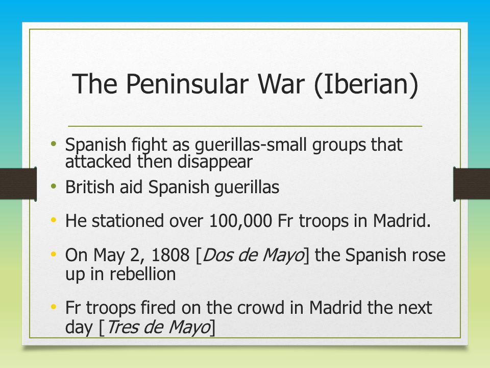 The Peninsular War (Iberian) Spanish fight as guerillas-small groups that attacked then disappear British aid Spanish guerillas He stationed over 100,