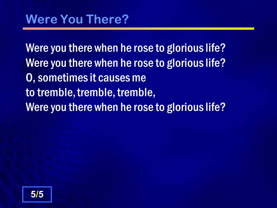 Were You There. Were you there when he rose to glorious life.
