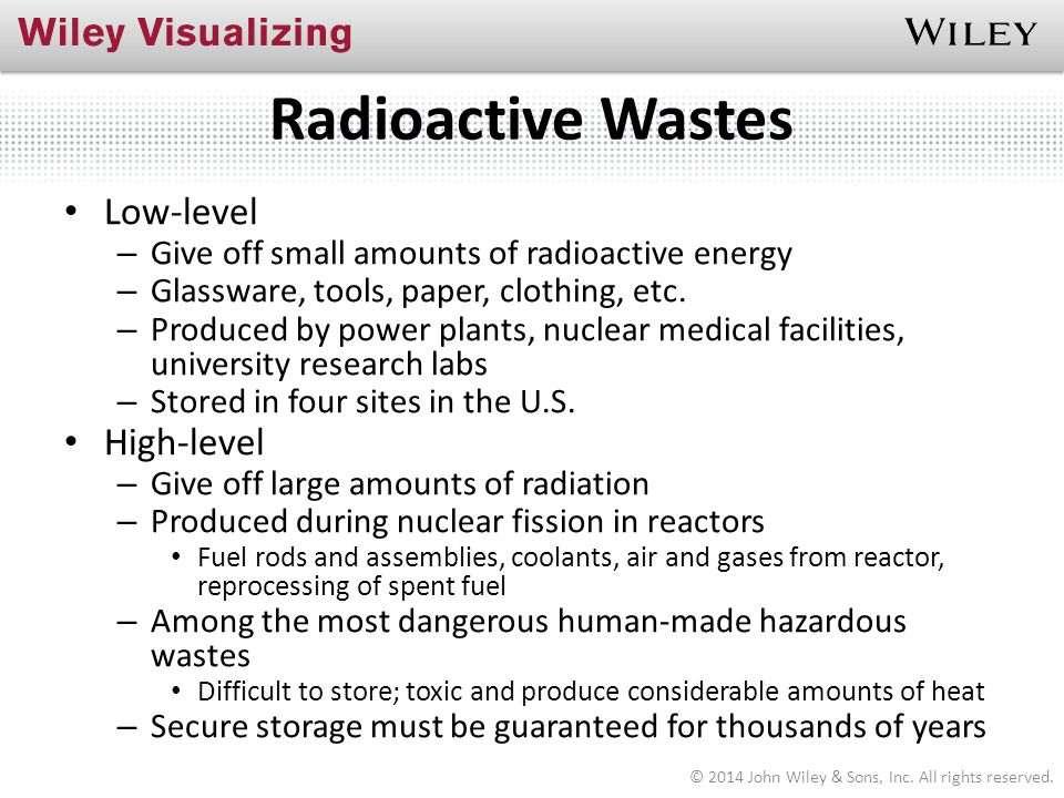 Radioactive Wastes Low-level – Give off small amounts of radioactive energy – Glassware, tools, paper, clothing, etc. – Produced by power plants, nucl