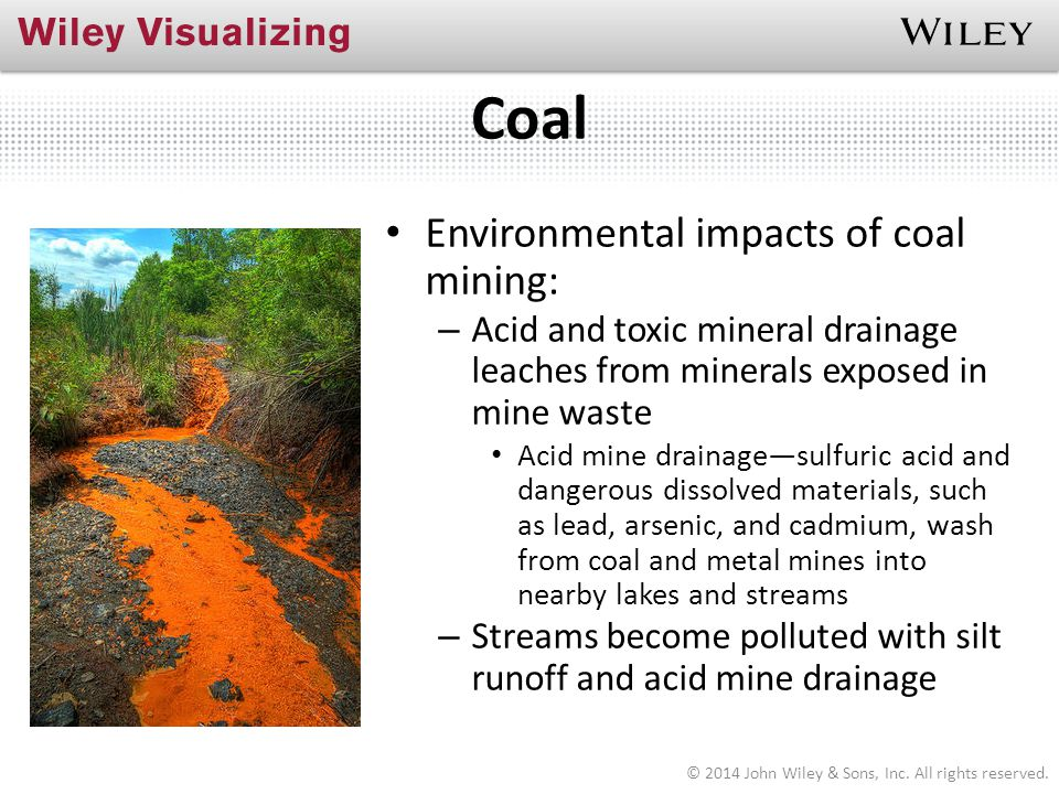Coal Environmental impacts of coal mining: – Acid and toxic mineral drainage leaches from minerals exposed in mine waste Acid mine drainage—sulfuric a