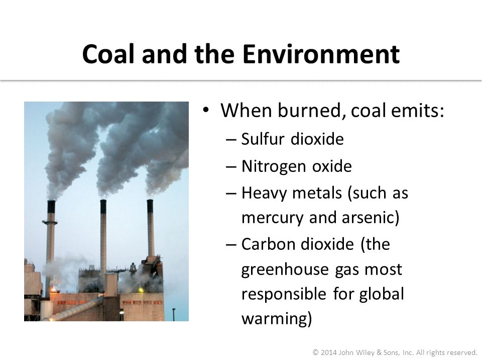 Coal and the Environment When burned, coal emits: – Sulfur dioxide – Nitrogen oxide – Heavy metals (such as mercury and arsenic) – Carbon dioxide (the
