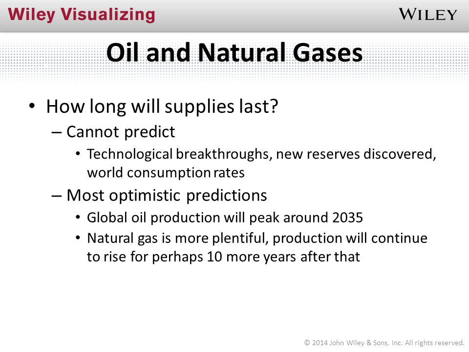 Oil and Natural Gases How long will supplies last? – Cannot predict Technological breakthroughs, new reserves discovered, world consumption rates – Mo