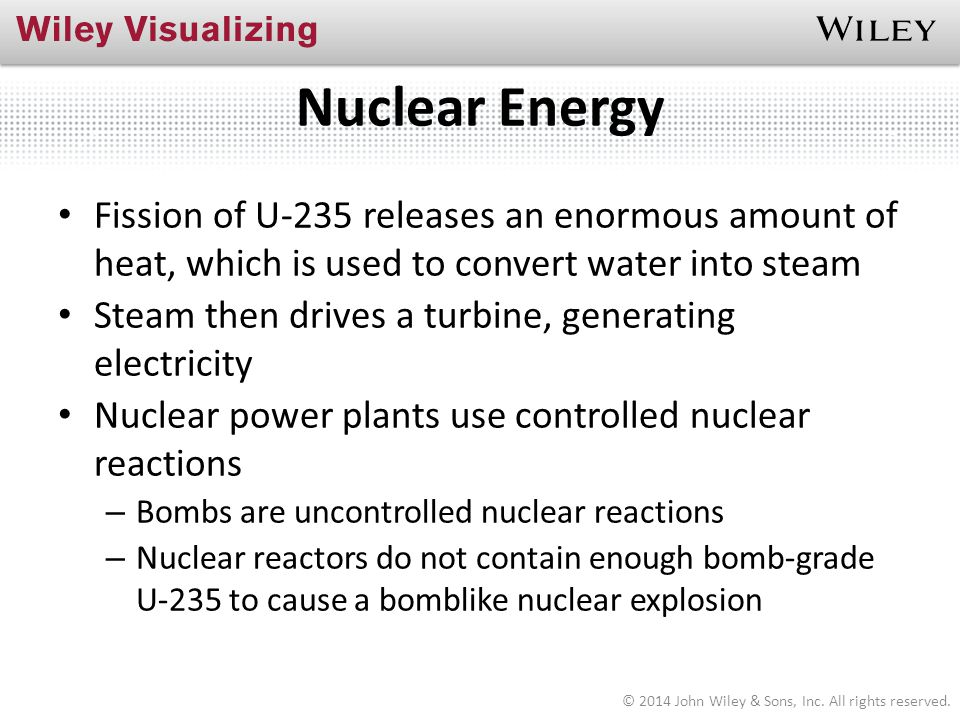 Nuclear Energy Fission of U-235 releases an enormous amount of heat, which is used to convert water into steam Steam then drives a turbine, generating