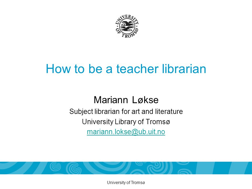University of Tromsø How to be a teacher librarian Mariann Løkse Subject librarian for art and literature University Library of Tromsø mariann.lokse@ub.uit.no