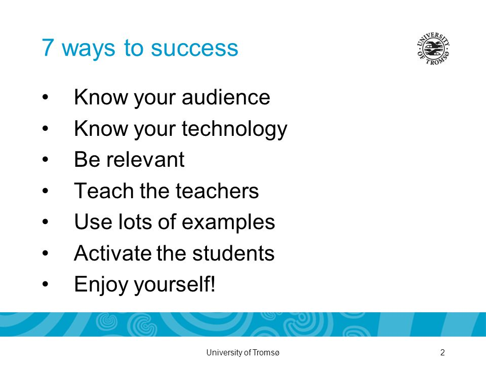 University of Tromsø2 7 ways to success Know your audience Know your technology Be relevant Teach the teachers Use lots of examples Activate the students Enjoy yourself!