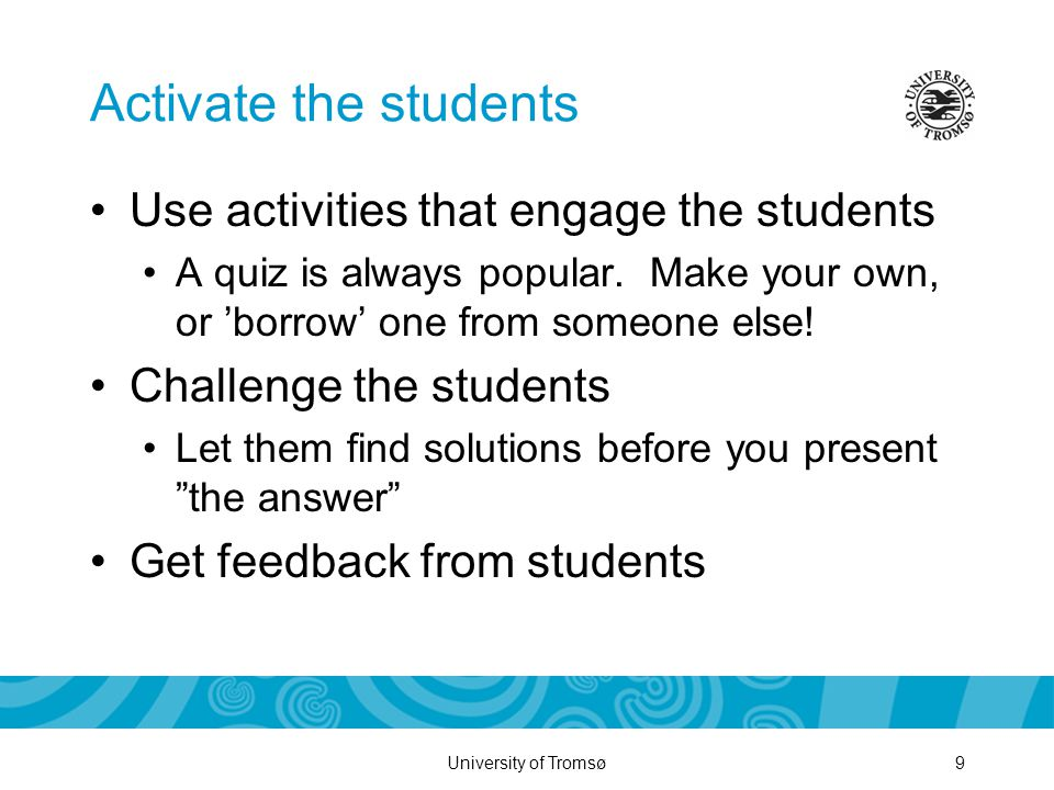 University of Tromsø9 Activate the students Use activities that engage the students A quiz is always popular.