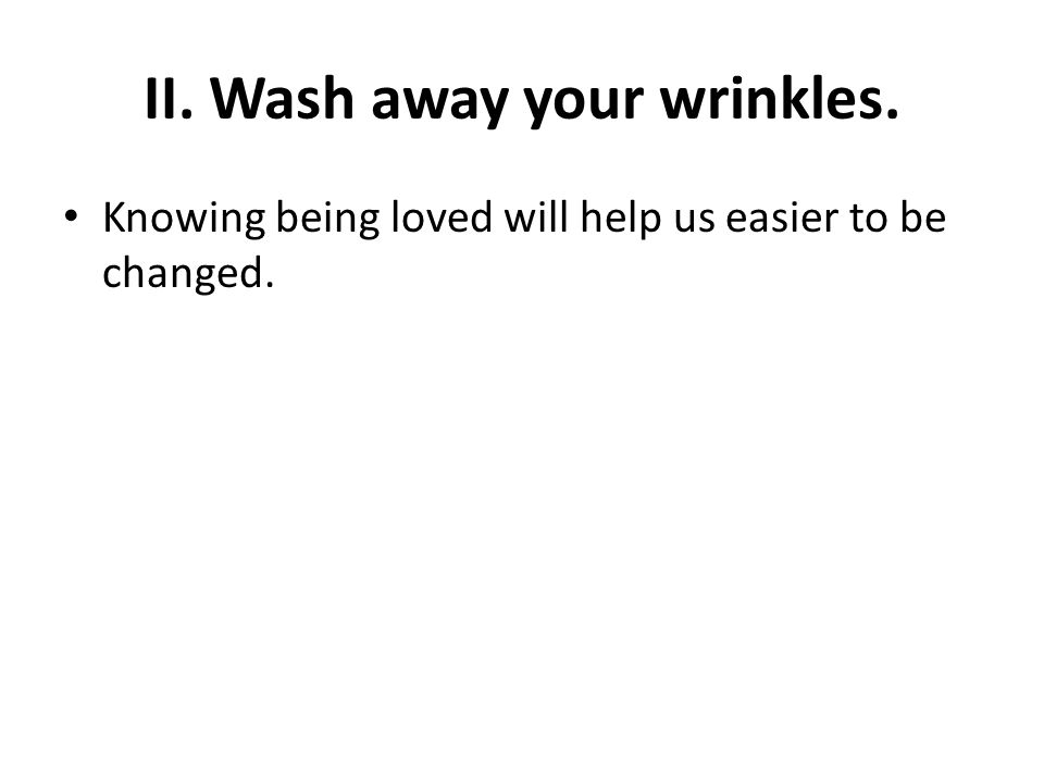II. Wash away your wrinkles. Knowing being loved will help us easier to be changed.