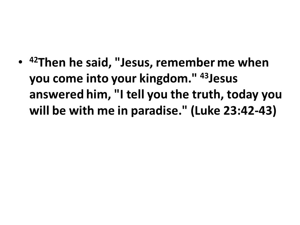 42 Then he said, Jesus, remember me when you come into your kingdom. 43 Jesus answered him, I tell you the truth, today you will be with me in paradise. (Luke 23:42-43)