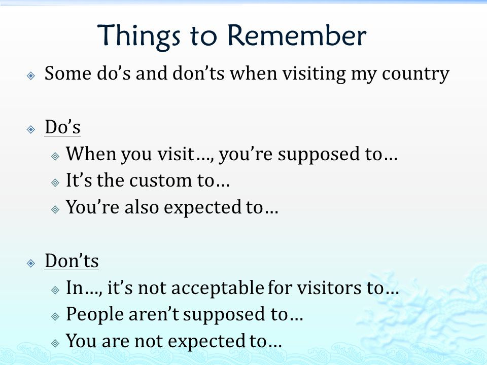 Things to Remember  Some do's and don'ts when visiting my country  Do's  When you visit…, you're supposed to…  It's the custom to…  You're also expected to…  Don'ts  In…, it's not acceptable for visitors to…  People aren't supposed to…  You are not expected to…