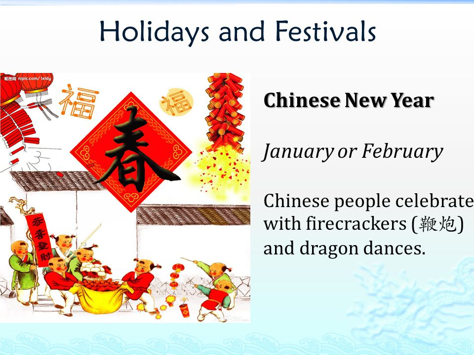Holidays and Festivals Chinese New Year January or February Chinese people celebrate with firecrackers ( 鞭炮 ) and dragon dances.
