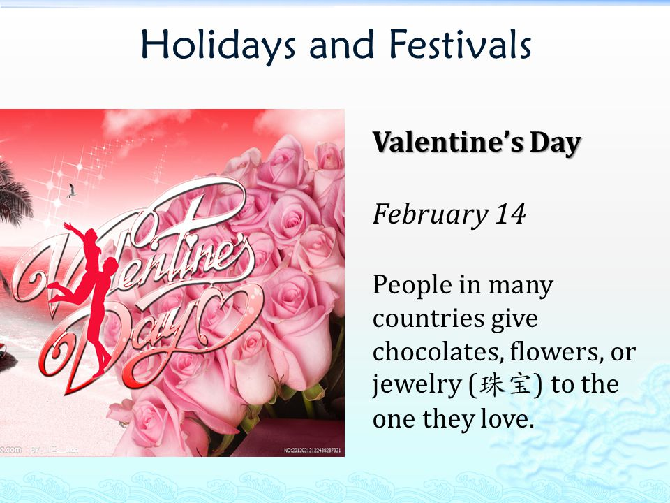 Holidays and Festivals Valentine's Day February 14 People in many countries give chocolates, flowers, or jewelry ( 珠宝 ) to the one they love.