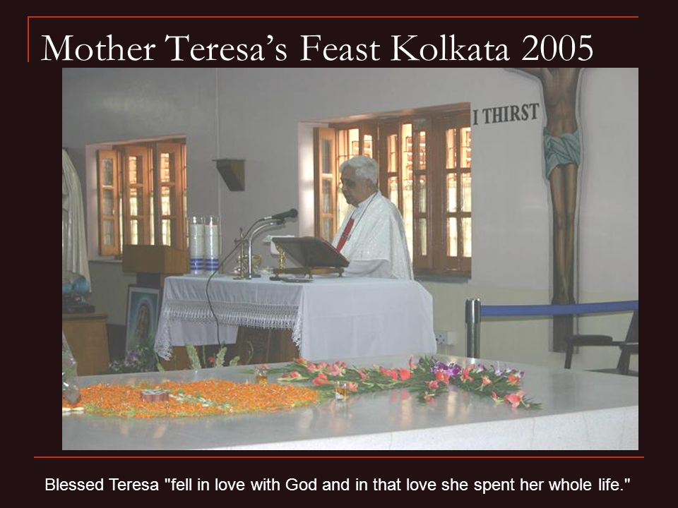 Mother Teresa's Feast Kolkata 2005 Blessed Teresa fell in love with God and in that love she spent her whole life.